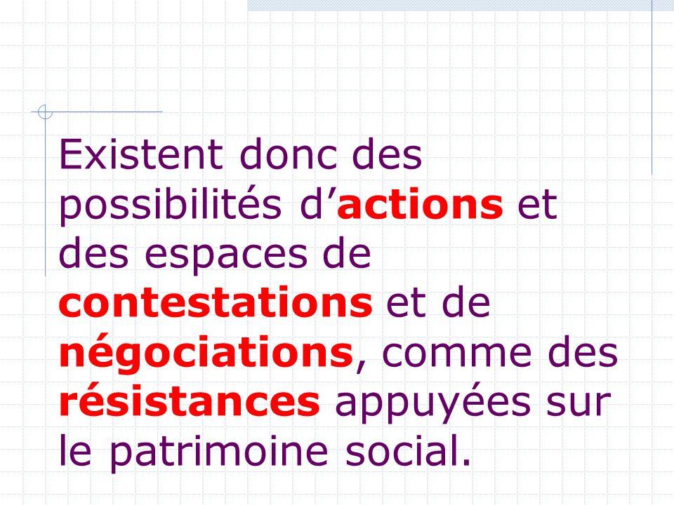 Existent donc des possibilités dactions et des espaces de contestations et de négociations, comme des résistances appuyées sur le patrimoine social.