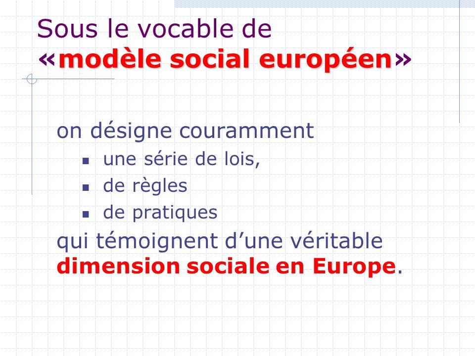 modèle social européen Sous le vocable de «modèle social européen» on désigne couramment une série de lois, de règles de pratiques qui témoignent dune véritable dimension sociale en Europe.