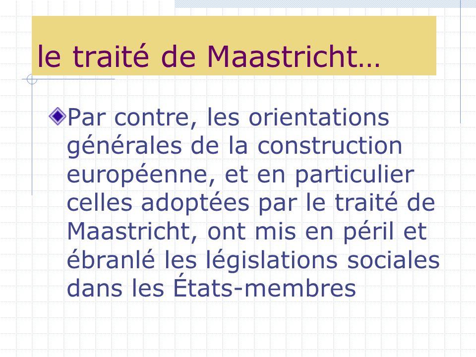 le traité de Maastricht… Par contre, les orientations générales de la construction européenne, et en particulier celles adoptées par le traité de Maastricht, ont mis en péril et ébranlé les législations sociales dans les États-membres