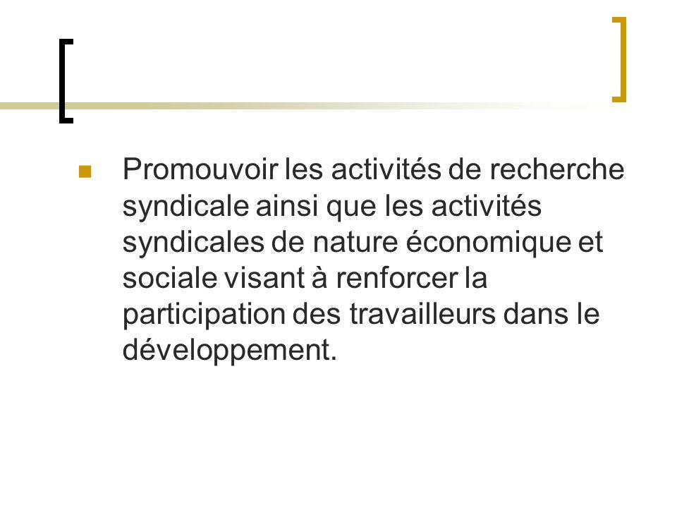 Promouvoir les activités de recherche syndicale ainsi que les activités syndicales de nature économique et sociale visant à renforcer la participation des travailleurs dans le développement.