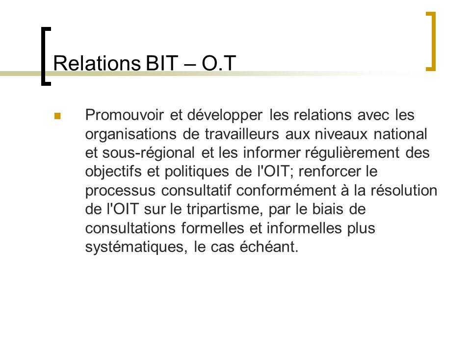 Relations BIT – O.T Promouvoir et développer les relations avec les organisations de travailleurs aux niveaux national et sous-régional et les informer régulièrement des objectifs et politiques de l OIT; renforcer le processus consultatif conformément à la résolution de l OIT sur le tripartisme, par le biais de consultations formelles et informelles plus systématiques, le cas échéant.