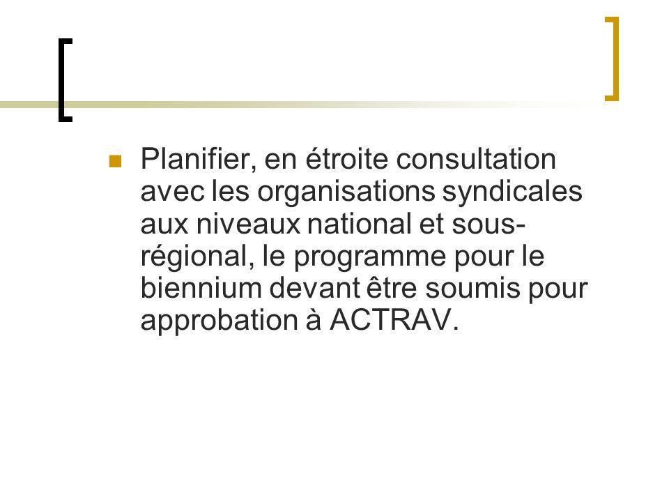 Planifier, en étroite consultation avec les organisations syndicales aux niveaux national et sous- régional, le programme pour le biennium devant être soumis pour approbation à ACTRAV.