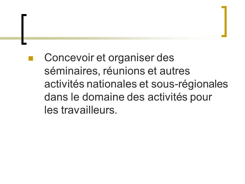 Concevoir et organiser des séminaires, réunions et autres activités nationales et sous-régionales dans le domaine des activités pour les travailleurs.