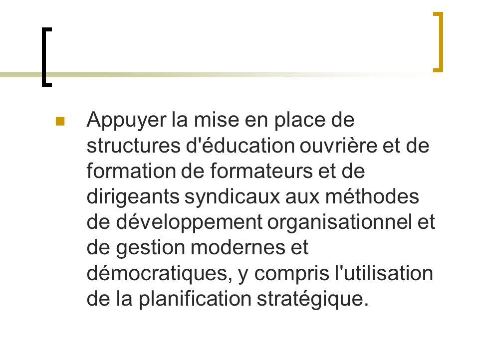 Appuyer la mise en place de structures d éducation ouvrière et de formation de formateurs et de dirigeants syndicaux aux méthodes de développement organisationnel et de gestion modernes et démocratiques, y compris l utilisation de la planification stratégique.