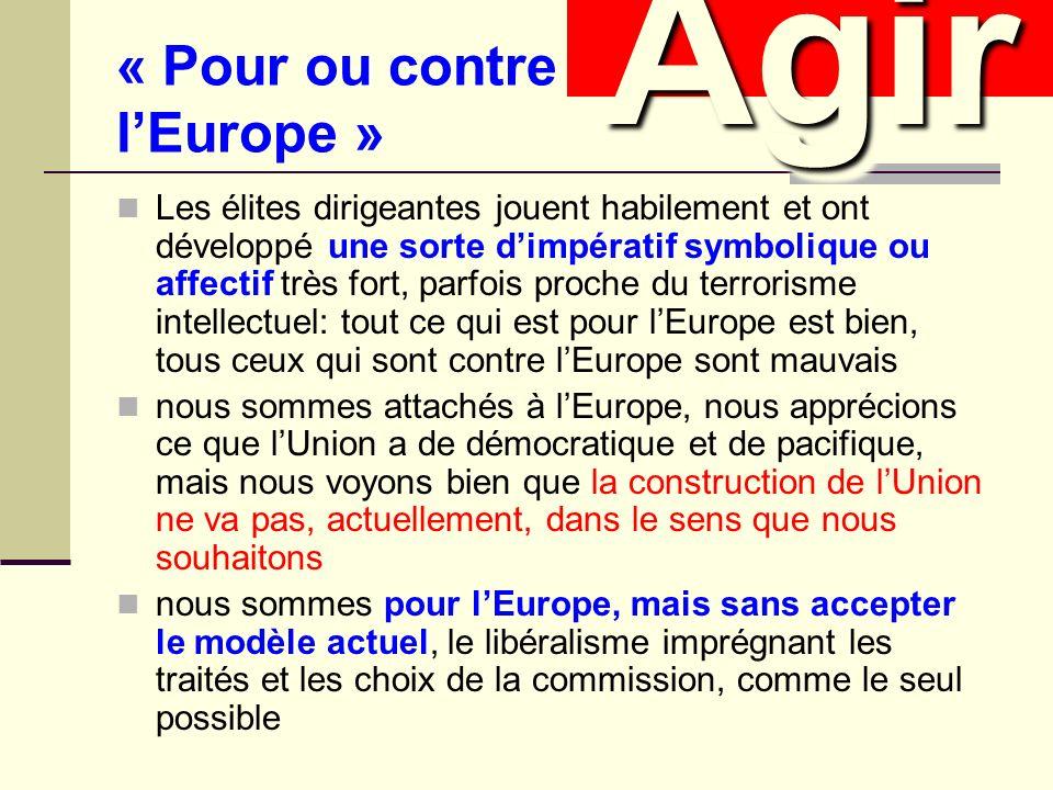 « Pour ou contre lEurope » Les élites dirigeantes jouent habilement et ont développé une sorte dimpératif symbolique ou affectif très fort, parfois proche du terrorisme intellectuel: tout ce qui est pour lEurope est bien, tous ceux qui sont contre lEurope sont mauvais nous sommes attachés à lEurope, nous apprécions ce que lUnion a de démocratique et de pacifique, mais nous voyons bien que la construction de lUnion ne va pas, actuellement, dans le sens que nous souhaitons nous sommes pour lEurope, mais sans accepter le modèle actuel, le libéralisme imprégnant les traités et les choix de la commission, comme le seul possible AgirAgir