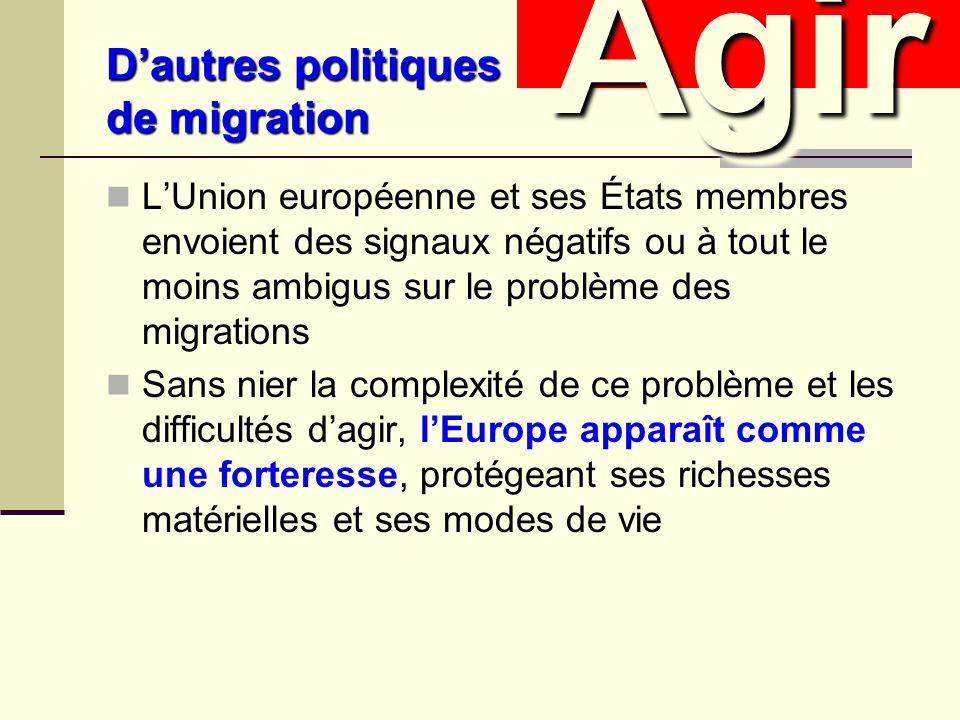 Dautres politiques de migration LUnion européenne et ses États membres envoient des signaux négatifs ou à tout le moins ambigus sur le problème des migrations Sans nier la complexité de ce problème et les difficultés dagir, lEurope apparaît comme une forteresse, protégeant ses richesses matérielles et ses modes de vie AgirAgir