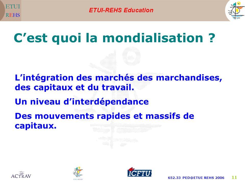 ETUI-REHS Education 652.33 PED@ETUI REHS 2006 11 Cest quoi la mondialisation ? Lintégration des marchés des marchandises, des capitaux et du travail.