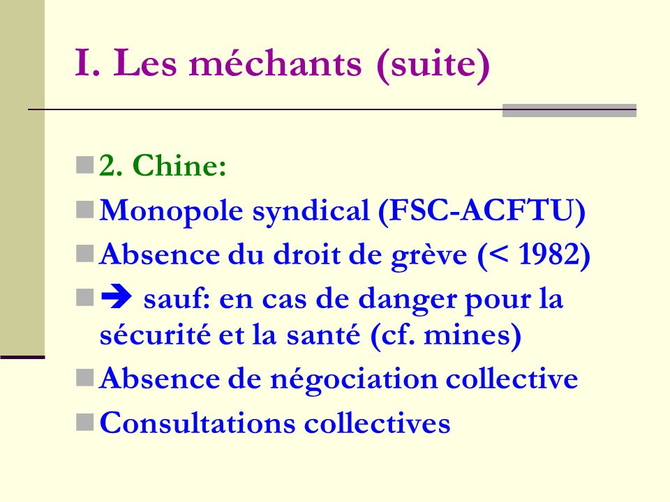 I. Les méchants (suite) 2. Chine: Monopole syndical (FSC-ACFTU) Absence du droit de grève (< 1982) sauf: en cas de danger pour la sécurité et la santé