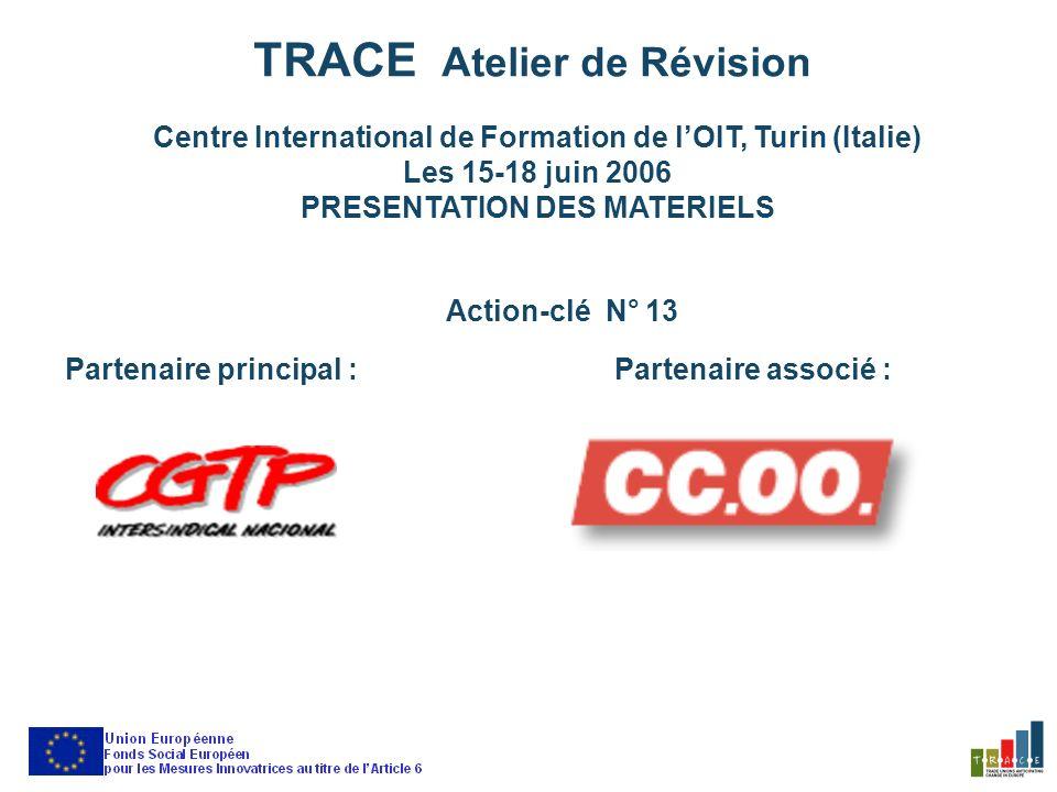 TRACE Atelier de Révision Centre International de Formation de lOIT, Turin (Italie) Les 15-18 juin 2006 PRESENTATION DES MATERIELS Action-clé N° 13 Partenaire principal :Partenaire associé :