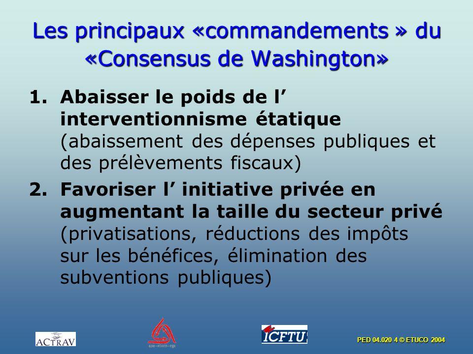 PED 04.020 4 © ETUCO 2004 Les principaux «commandements » du «Consensus de Washington» 1.Abaisser le poids de l interventionnisme étatique (abaissemen