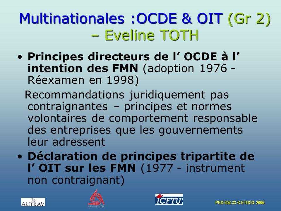 PED 652.33 © ETUCO 2006 Multinationales :OCDE & OIT (Gr 2) – Eveline TOTH Principes directeurs de l OCDE à l intention des FMN (adoption 1976 - Réexamen en 1998) Recommandations juridiquement pas contraignantes – principes et normes volontaires de comportement responsable des entreprises que les gouvernements leur adressent Déclaration de principes tripartite de l OIT sur les FMN (1977 - instrument non contraignant)