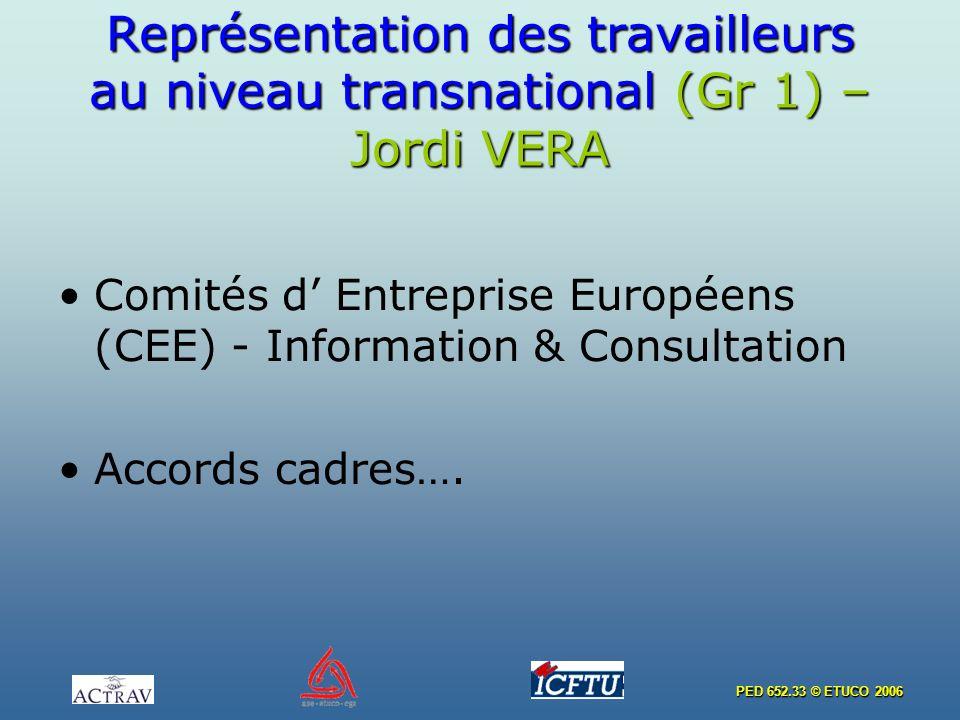 PED 652.33 © ETUCO 2006 Représentation des travailleurs au niveau transnational (Gr 1) – Jordi VERA Comités d Entreprise Européens (CEE) - Information & Consultation Accords cadres….