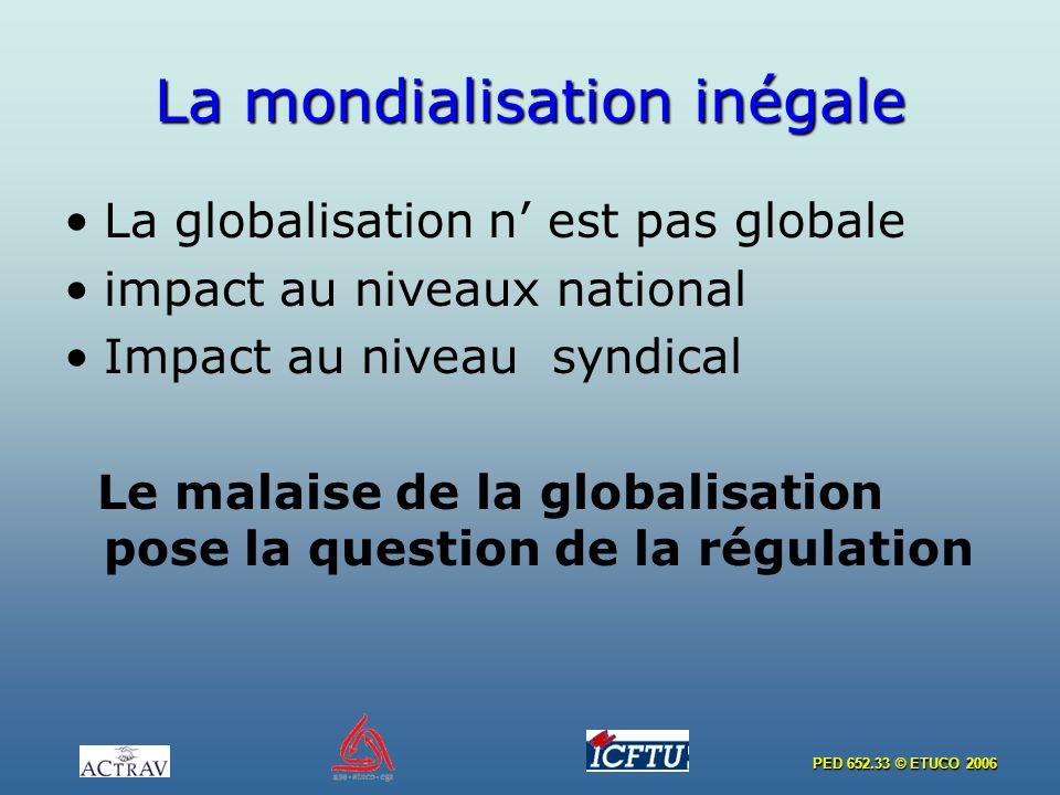 PED 652.33 © ETUCO 2006 La mondialisation inégale La globalisation n est pas globale impact au niveaux national Impact au niveau syndical Le malaise de la globalisation pose la question de la régulation