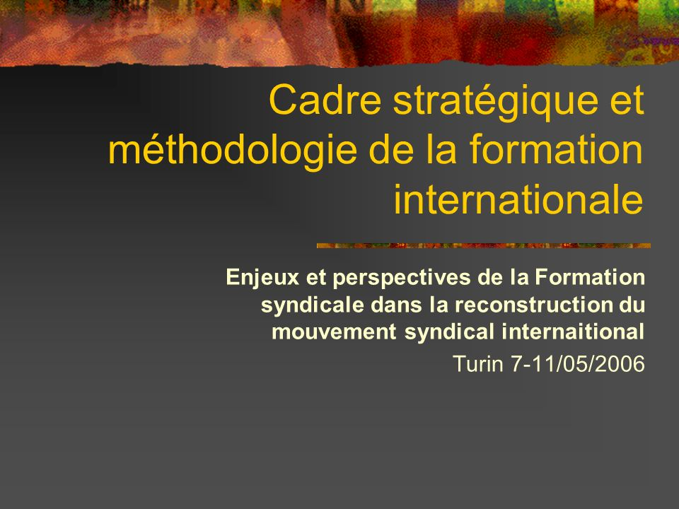 Cadre stratégique et méthodologie de la formation internationale Enjeux et perspectives de la Formation syndicale dans la reconstruction du mouvement syndical internaitional Turin 7-11/05/2006