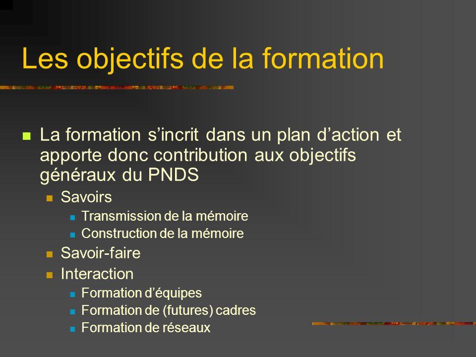 Les objectifs de la formation La formation sincrit dans un plan daction et apporte donc contribution aux objectifs généraux du PNDS Savoirs Transmission de la mémoire Construction de la mémoire Savoir-faire Interaction Formation déquipes Formation de (futures) cadres Formation de réseaux