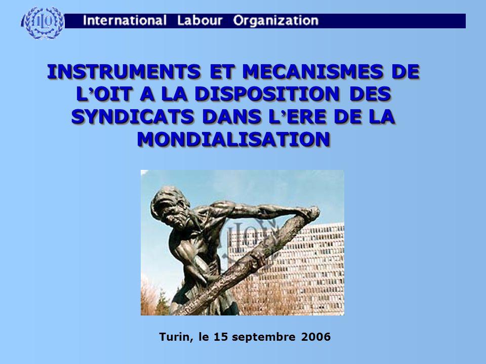 INSTRUMENTS ET MECANISMES DE L OIT A LA DISPOSITION DES SYNDICATS DANS L ERE DE LA MONDIALISATION Turin, le 15 septembre 2006