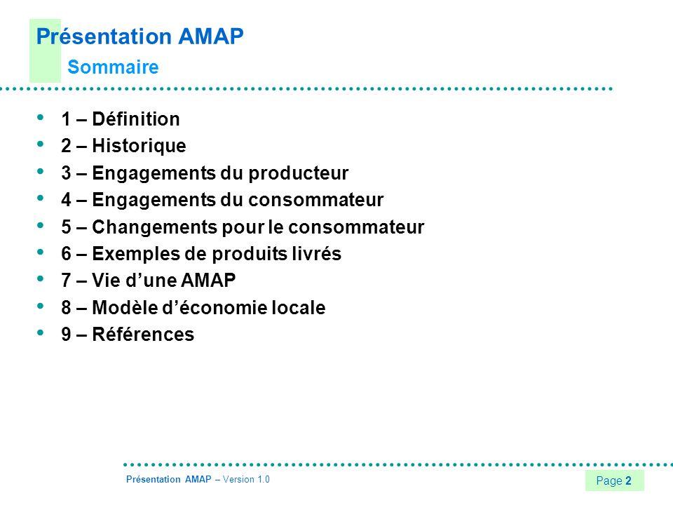 Page 3 Présentation AMAP – Version 1.0 AMAP : Association de Maintien de lAgriculture Paysanne Contrat de partenariat solidaire : Établi entre un groupe de consommateurs et un producteur Établi en application des principes fondateurs consignés dans une charte Basé sur une relation de confiance Basé sur des engagements pris conjointement avec le souci de partager les aléas et les bénéfices naturels dune production agricole écologique locale Communément, le terme AMAP est employé non pas pour désigner le contrat signé mais plutôt lensemble des participants qui se retrouvent chaque semaine dans un lieu de livraison 1 – Définition