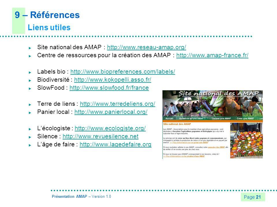 Page 21 Présentation AMAP – Version 1.0 Site national des AMAP : http://www.reseau-amap.org/http://www.reseau-amap.org/ Centre de ressources pour la création des AMAP : http://www.amap-france.fr/http://www.amap-france.fr/ Labels bio : http://www.biopreferences.com/labels/http://www.biopreferences.com/labels/ Biodiversité : http://www.kokopelli.asso.fr/http://www.kokopelli.asso.fr/ SlowFood : http://www.slowfood.fr/francehttp://www.slowfood.fr/france Terre de liens : http://www.terredeliens.org/http://www.terredeliens.org/ Panier local : http://www.panierlocal.org/http://www.panierlocal.org/ Lécologiste : http://www.ecologiste.org/http://www.ecologiste.org/ Silence : http://www.revuesilence.nethttp://www.revuesilence.net Lâge de faire : http://www.lagedefaire.orghttp://www.lagedefaire.org 9 – Références Liens utiles