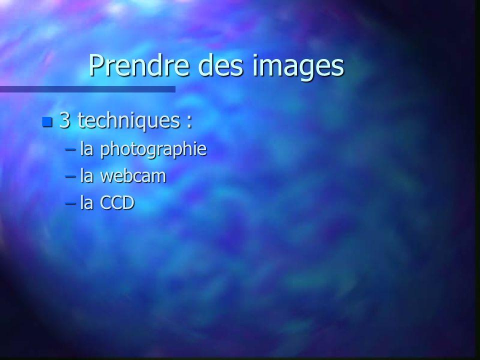 Prendre des images n 3 techniques : –la photographie –la webcam –la CCD