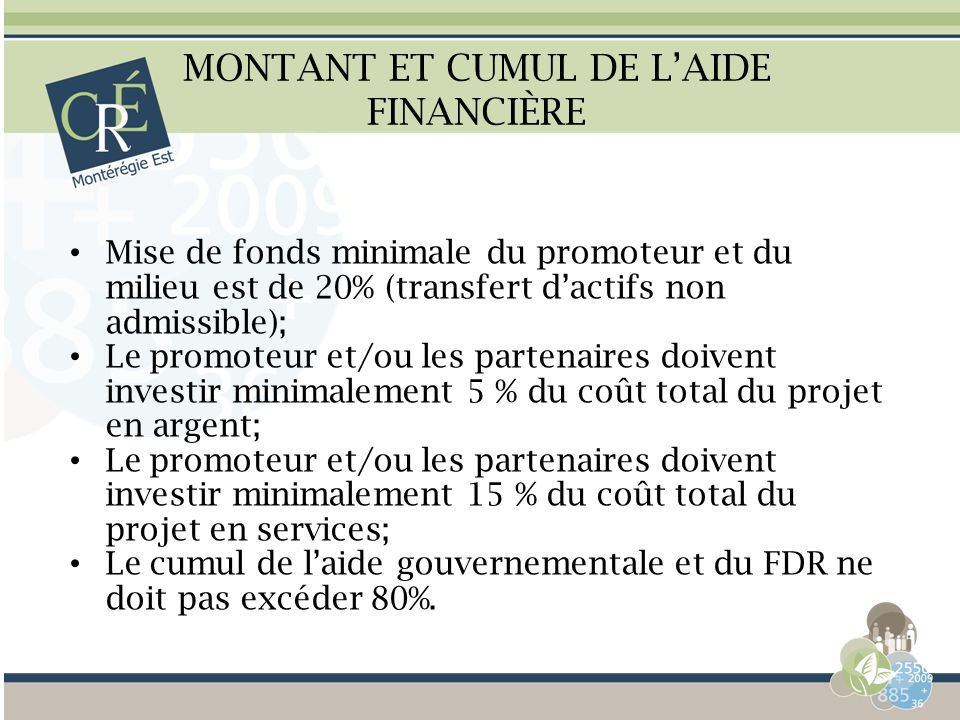 MONTANT ET CUMUL DE LAIDE FINANCIÈRE Mise de fonds minimale du promoteur et du milieu est de 20% (transfert dactifs non admissible); Le promoteur et/o
