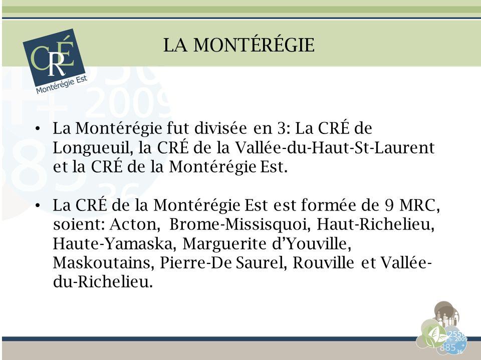 LA MONTÉRÉGIE La Montérégie fut divisée en 3: La CRÉ de Longueuil, la CRÉ de la Vallée-du-Haut-St-Laurent et la CRÉ de la Montérégie Est. La CRÉ de la