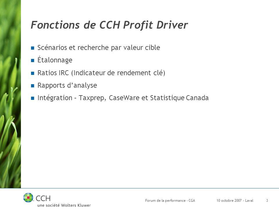 10 octobre 2007 - LavalForum de la performance - CGA3 Fonctions de CCH Profit Driver Scénarios et recherche par valeur cible Étalonnage Ratios IRC (Indicateur de rendement clé) Rapports danalyse Intégration – Taxprep, CaseWare et Statistique Canada
