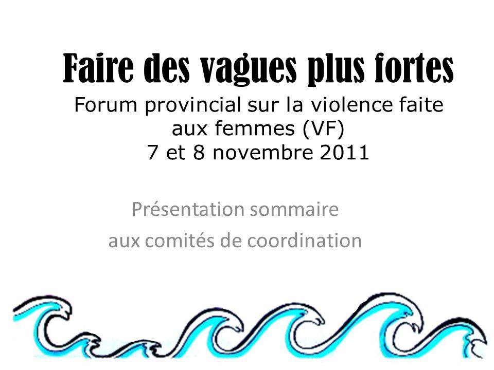 Faire des vagues plus fortes Forum provincial sur la violence faite aux femmes (VF) 7 et 8 novembre 2011 Présentation sommaire aux comités de coordination