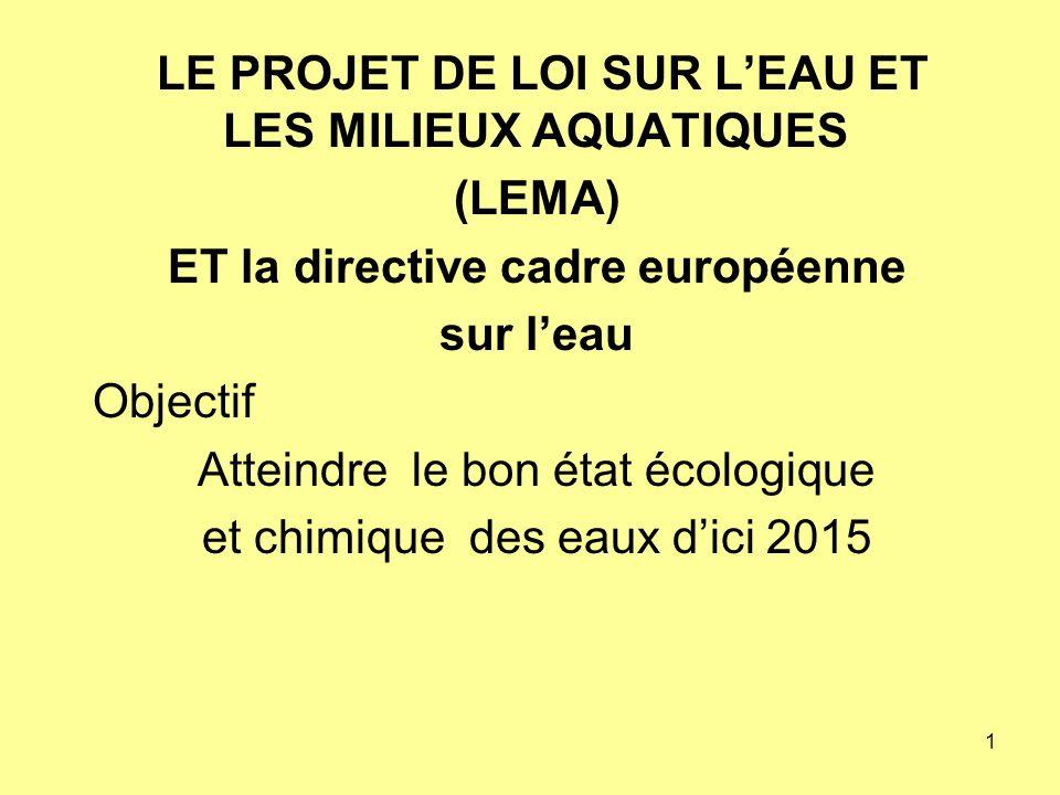 1 LE PROJET DE LOI SUR LEAU ET LES MILIEUX AQUATIQUES (LEMA) ET la directive cadre européenne sur leau Objectif Atteindre le bon état écologique et chimique des eaux dici 2015