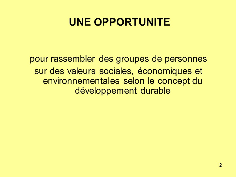 2 UNE OPPORTUNITE pour rassembler des groupes de personnes sur des valeurs sociales, économiques et environnementales selon le concept du développement durable
