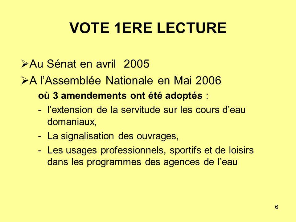 6 Au Sénat en avril 2005 A lAssemblée Nationale en Mai 2006 où 3 amendements ont été adoptés : -lextension de la servitude sur les cours deau domaniaux, -La signalisation des ouvrages, -Les usages professionnels, sportifs et de loisirs dans les programmes des agences de leau VOTE 1ERE LECTURE