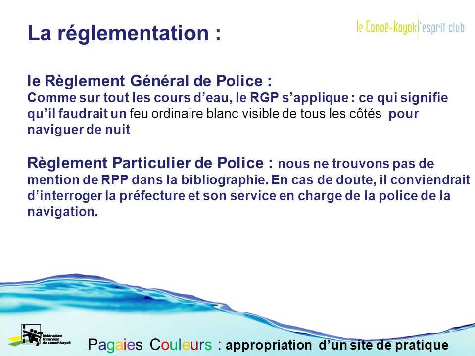 La réglementation : le Règlement Général de Police : Comme sur tout les cours deau, le RGP sapplique : ce qui signifie quil faudrait un feu ordinaire blanc visible de tous les côtés pour naviguer de nuit Règlement Particulier de Police : nous ne trouvons pas de mention de RPP dans la bibliographie.