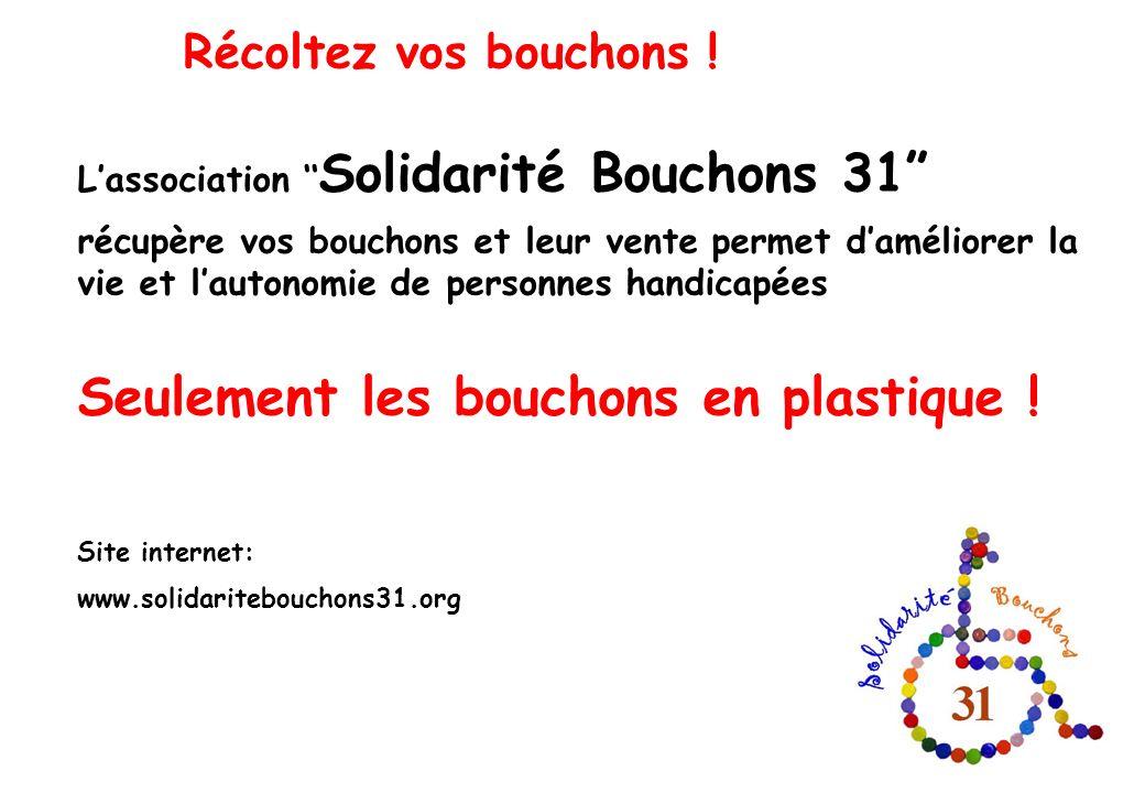 Récoltez vos bouchons ! Lassociation Solidarité Bouchons 31 récupère vos bouchons et leur vente permet daméliorer la vie et lautonomie de personnes ha