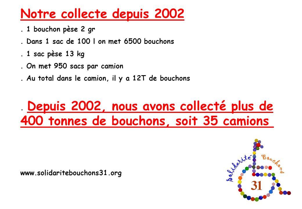 Notre collecte depuis 2002. 1 bouchon pèse 2 gr. Dans 1 sac de 100 l on met 6500 bouchons. 1 sac pèse 13 kg. On met 950 sacs par camion. Au total dans