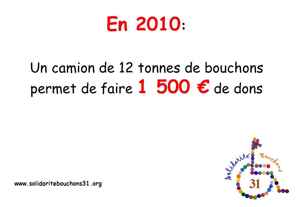 En 2010 : Un camion de 12 tonnes de bouchons permet de faire 1 500 de dons www.solidaritebouchons31.org