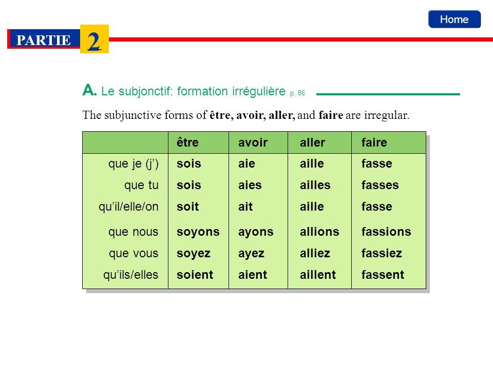 Home PARTIE 2 The subjunctive forms of être, avoir, aller, and faire are irregular. A. Le subjonctif: formation irrégulière p. 86 soisaieaillefasseque