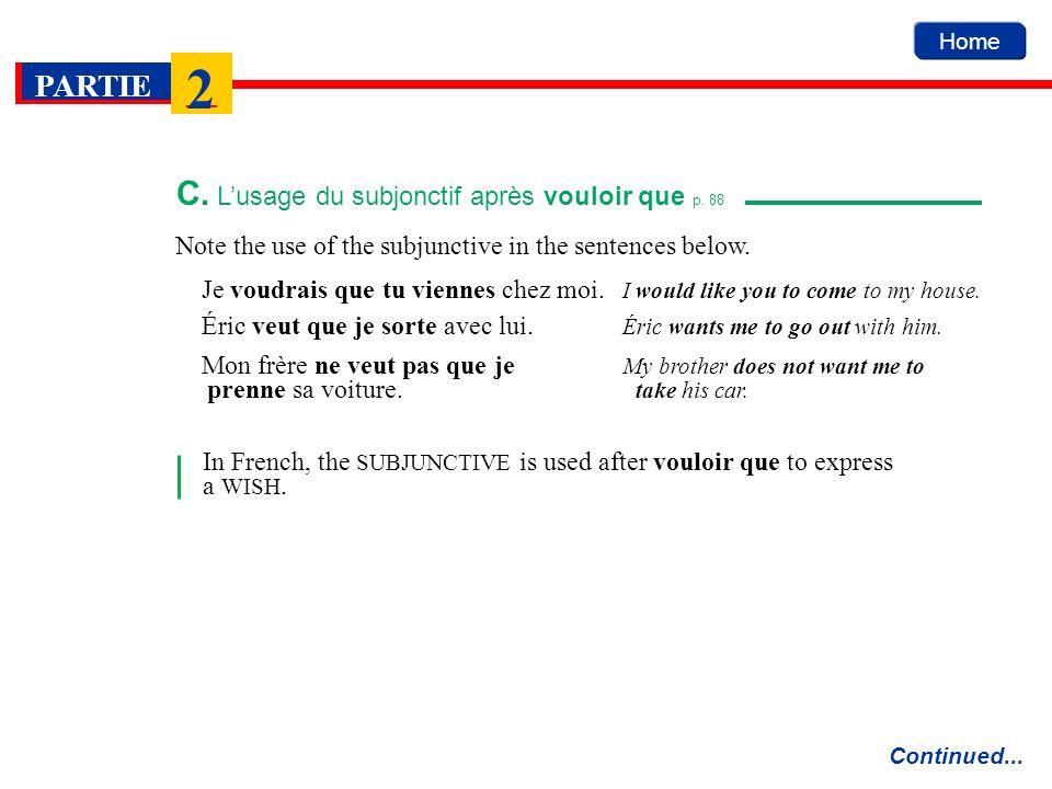 Home PARTIE 2 Note the use of the subjunctive in the sentences below. C. Lusage du subjonctif après vouloir que p. 88 Continued... Je voudrais que tu