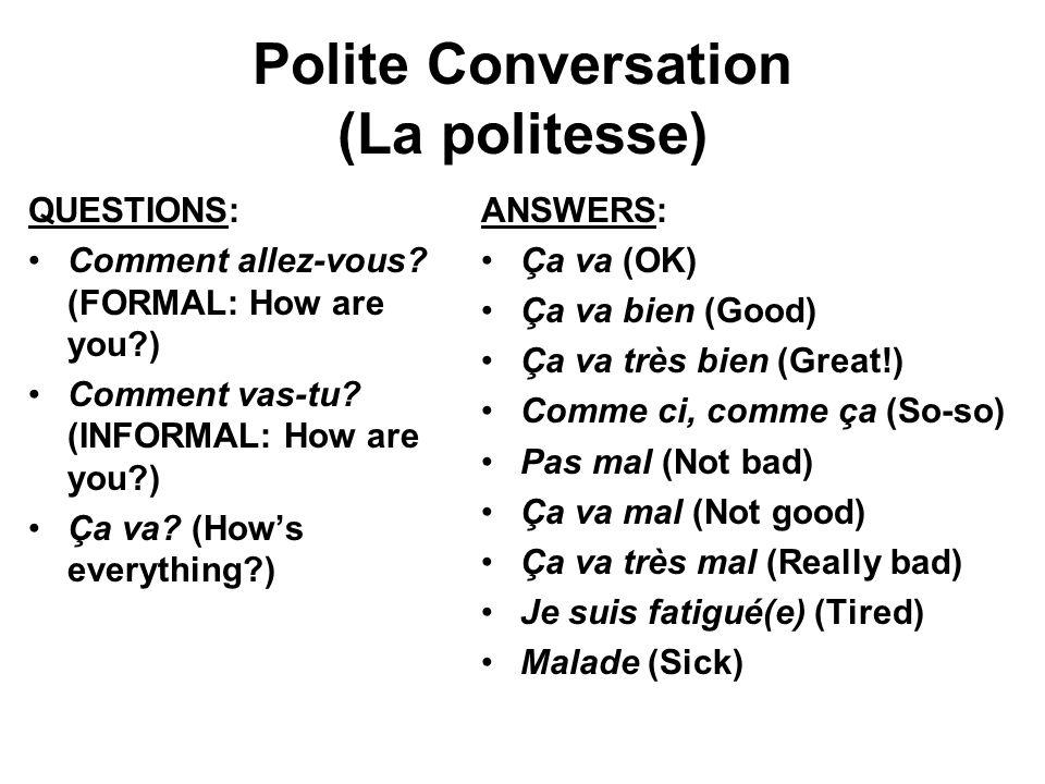 Polite Conversation (La politesse) QUESTIONS: Comment allez-vous? (FORMAL: How are you?) Comment vas-tu? (INFORMAL: How are you?) Ça va? (Hows everyth
