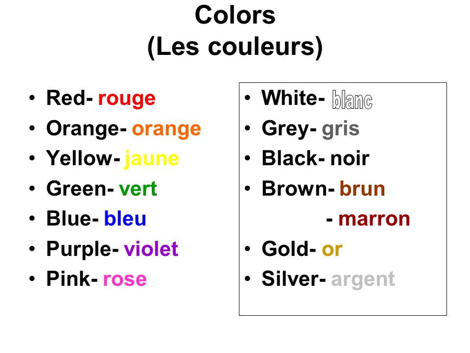 Colors (Les couleurs) Red- rouge Orange- orange Yellow- jaune Green- vert Blue- bleu Purple- violet Pink- rose White- blanc Grey- gris Black- noir Brown- brun - marron Gold- or Silver- argent