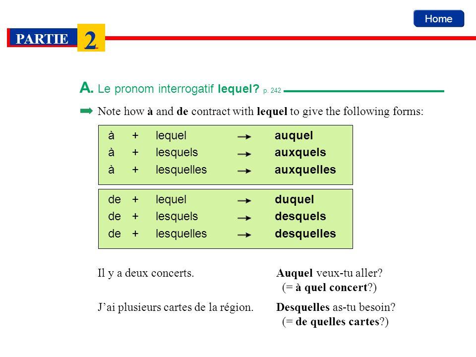 Home PARTIE 2 A. Le pronom interrogatif lequel? p. 242 Note how à and de contract with lequel to give the following forms: à+lequelauquel à+lesquelsau