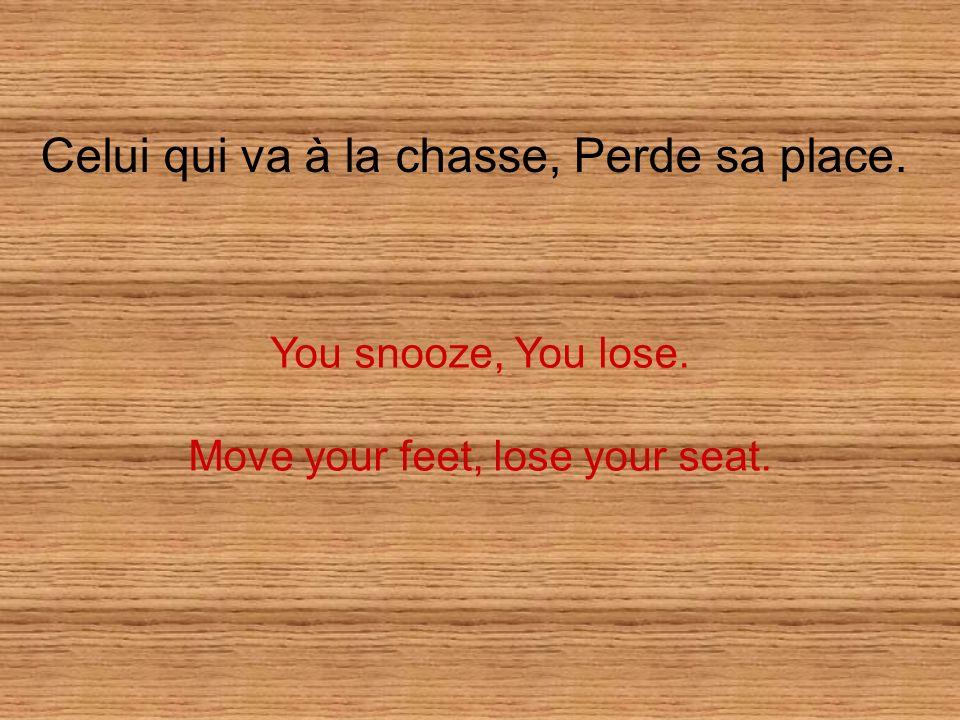 Celui qui va à la chasse, Perde sa place. You snooze, You lose. Move your feet, lose your seat.