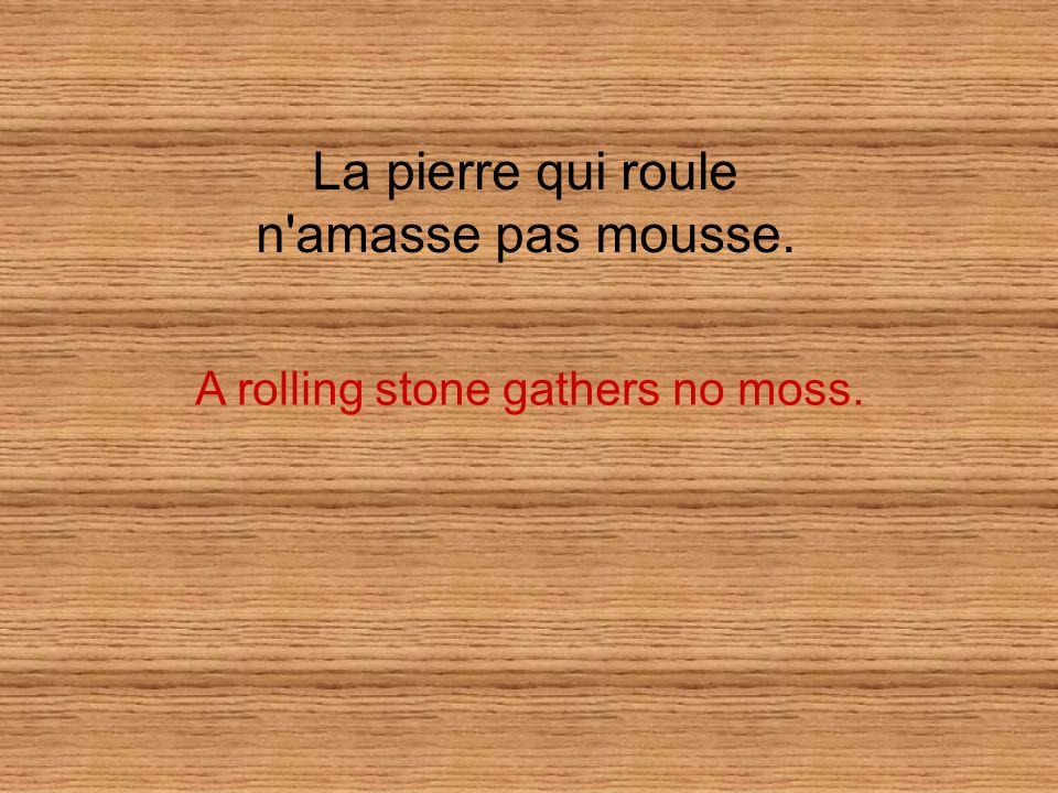 La pierre qui roule n amasse pas mousse. A rolling stone gathers no moss.