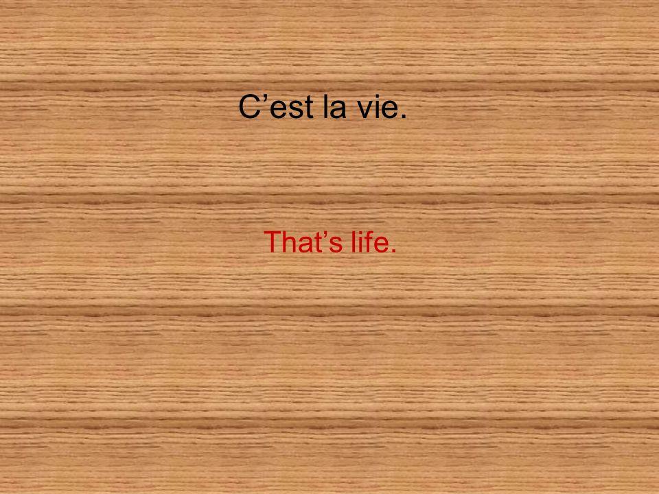 Cest la vie. Thats life.