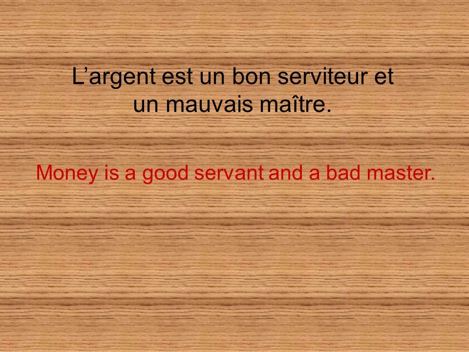 Largent est un bon serviteur et un mauvais maître. Money is a good servant and a bad master.