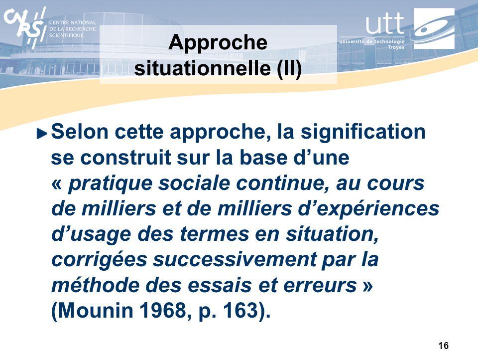 16 Approche situationnelle (II) Selon cette approche, la signification se construit sur la base dune « pratique sociale continue, au cours de milliers