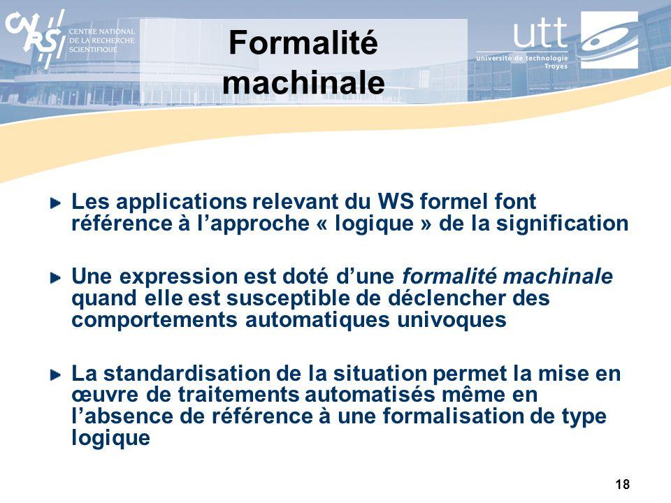 18 Formalité machinale Les applications relevant du WS formel font référence à lapproche « logique » de la signification Une expression est doté dune