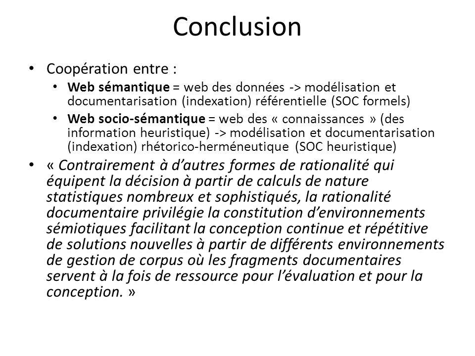 Conclusion Coopération entre : Web sémantique = web des données -> modélisation et documentarisation (indexation) référentielle (SOC formels) Web socio-sémantique = web des « connaissances » (des information heuristique) -> modélisation et documentarisation (indexation) rhétorico-herméneutique (SOC heuristique) « Contrairement à dautres formes de rationalité qui équipent la décision à partir de calculs de nature statistiques nombreux et sophistiqués, la rationalité documentaire privilégie la constitution denvironnements sémiotiques facilitant la conception continue et répétitive de solutions nouvelles à partir de différents environnements de gestion de corpus où les fragments documentaires servent à la fois de ressource pour lévaluation et pour la conception.