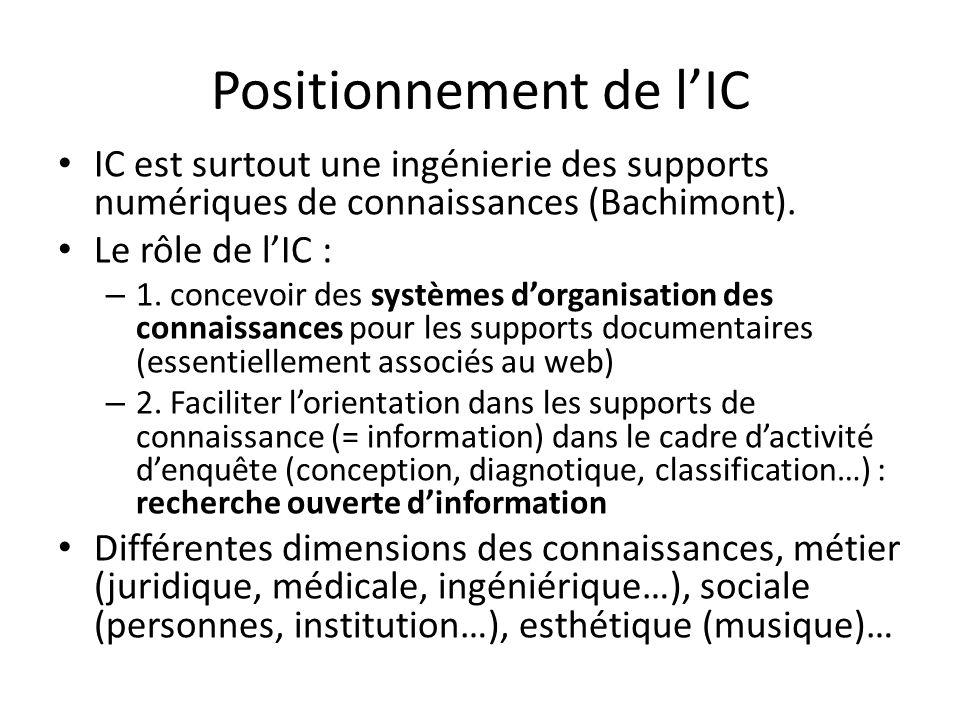Positionnement de lIC IC est surtout une ingénierie des supports numériques de connaissances (Bachimont). Le rôle de lIC : – 1. concevoir des systèmes
