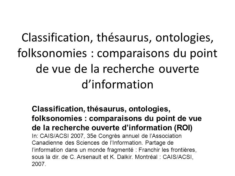 Classification, thésaurus, ontologies, folksonomies : comparaisons du point de vue de la recherche ouverte dinformation Classification, thésaurus, ontologies, folksonomies : comparaisons du point de vue de la recherche ouverte dinformation (ROI) In: CAIS/ACSI 2007, 35e Congrès annuel de lAssociation Canadienne des Sciences de lInformation.