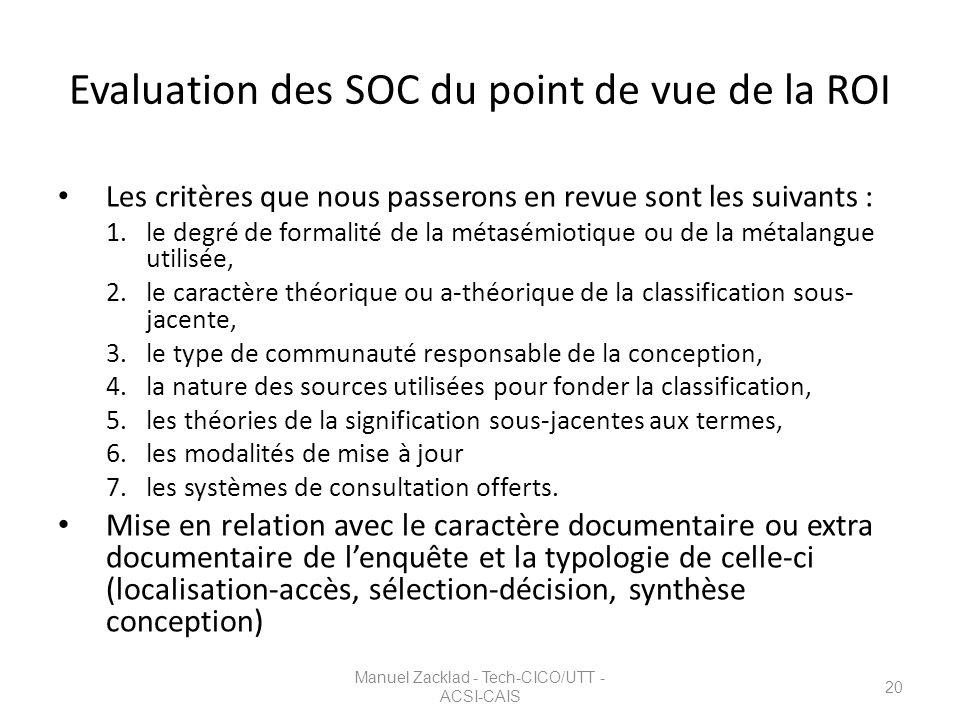 Manuel Zacklad - Tech-CICO/UTT - ACSI-CAIS 20 Evaluation des SOC du point de vue de la ROI Les critères que nous passerons en revue sont les suivants : 1.le degré de formalité de la métasémiotique ou de la métalangue utilisée, 2.le caractère théorique ou a-théorique de la classification sous- jacente, 3.le type de communauté responsable de la conception, 4.la nature des sources utilisées pour fonder la classification, 5.les théories de la signification sous-jacentes aux termes, 6.les modalités de mise à jour 7.les systèmes de consultation offerts.