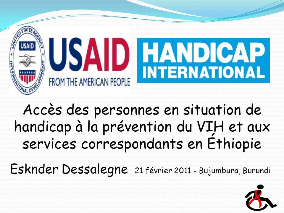 Accès des personnes en situation de handicap à la prévention du VIH et aux services correspondants en Éthiopie Esknder Dessalegne 21 février 2011 - Bujumbura, Burundi